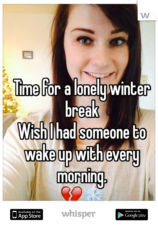 Time for a lonely winter break  Wish I had someone to wake up with every morning.  💔❄️