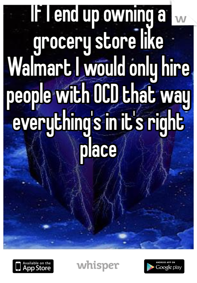 If I end up owning a grocery store like Walmart I would only hire people with OCD that way everything's in it's right place