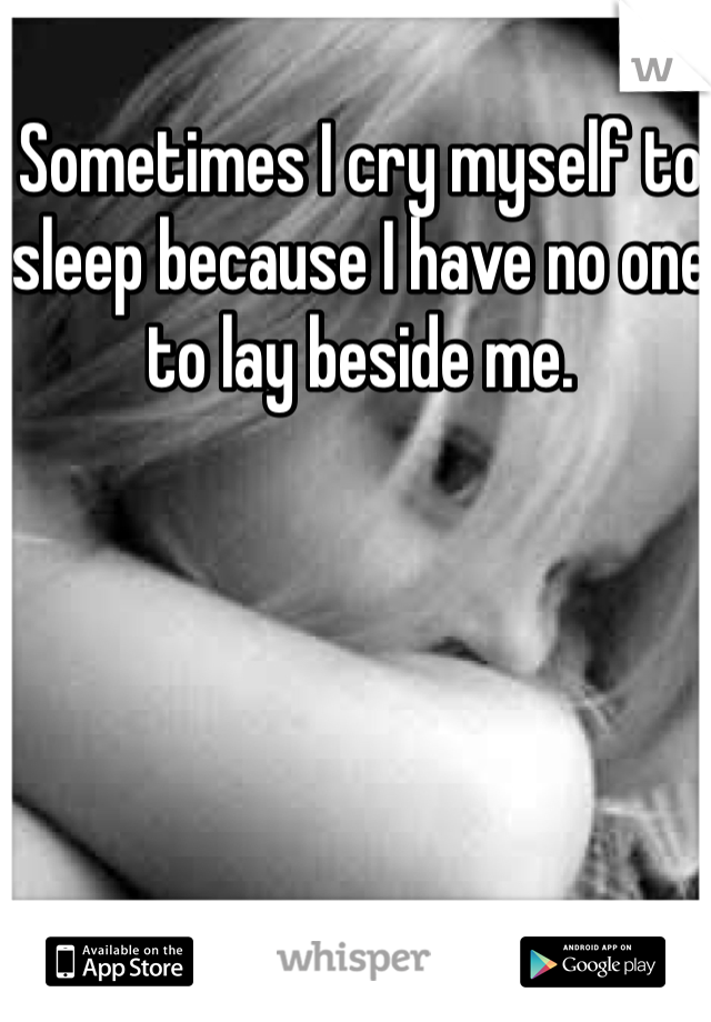 Sometimes I cry myself to sleep because I have no one to lay beside me.