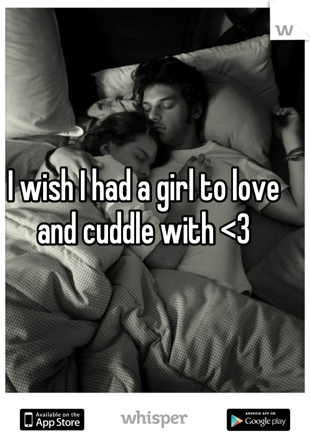 I wish I had a girl to love and cuddle with <3