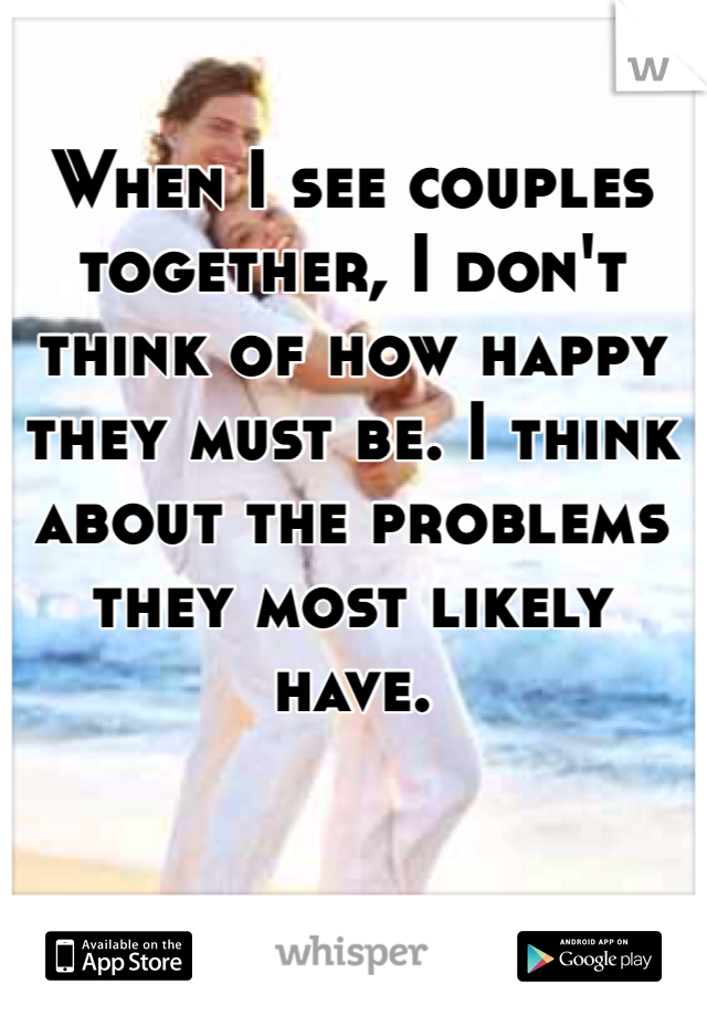 When I see couples together, I don't think of how happy they must be. I think about the problems they most likely have.