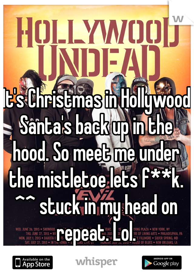 It's Christmas in Hollywood Santa's back up in the hood. So meet me under the mistletoe lets f**k.  ^^ stuck in my head on repeat. Lol.