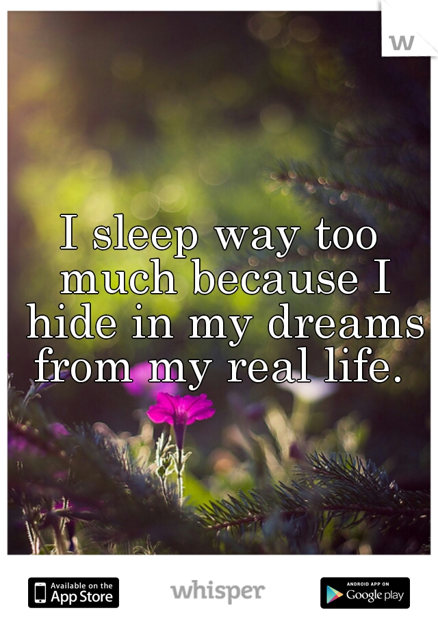 I sleep way too much because I hide in my dreams from my real life.