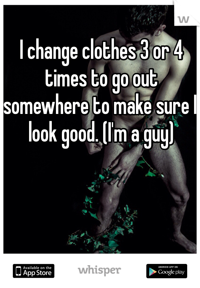 I change clothes 3 or 4 times to go out somewhere to make sure I look good. (I'm a guy)
