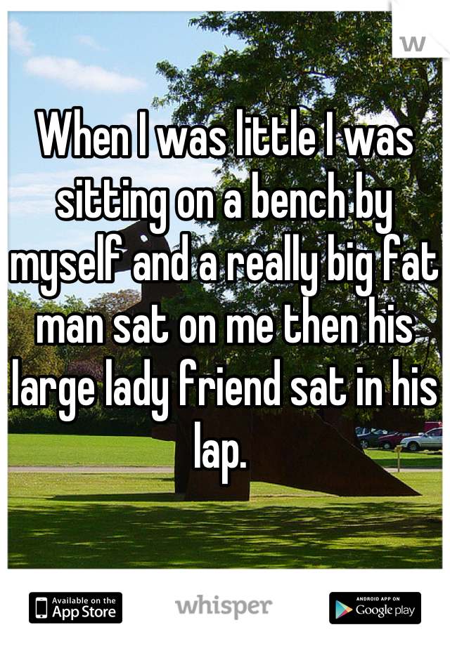 When I was little I was sitting on a bench by myself and a really big fat man sat on me then his large lady friend sat in his lap.