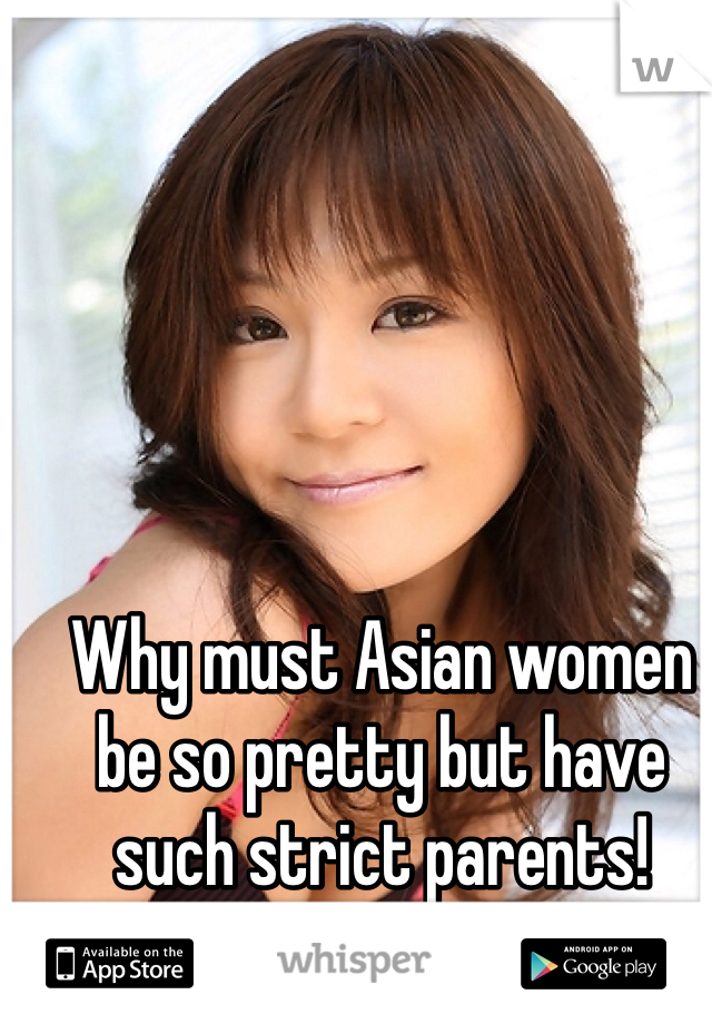 Why must Asian women be so pretty but have such strict parents!