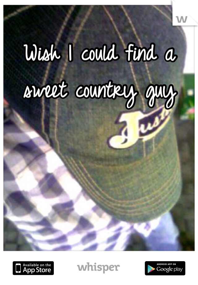 Wish I could find a sweet country guy