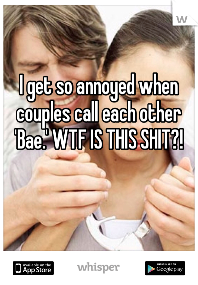 I get so annoyed when couples call each other 'Bae.' WTF IS THIS SHIT?!