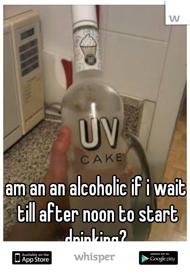 am an an alcoholic if i wait till after noon to start drinking?