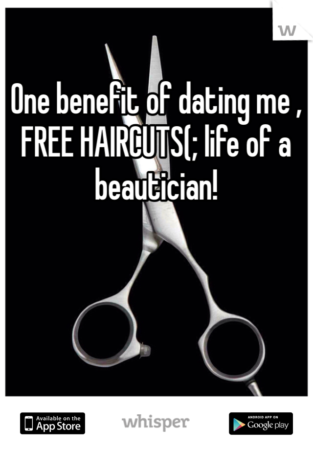One benefit of dating me , FREE HAIRCUTS(; life of a beautician!