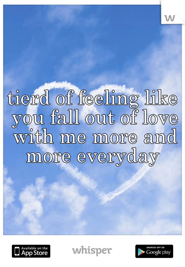 tierd of feeling like you fall out of love with me more and more everyday