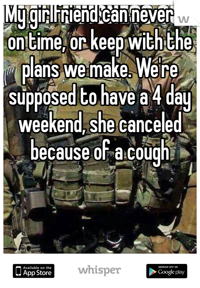 My girlfriend can never be on time, or keep with the plans we make. We're supposed to have a 4 day weekend, she canceled because of a cough