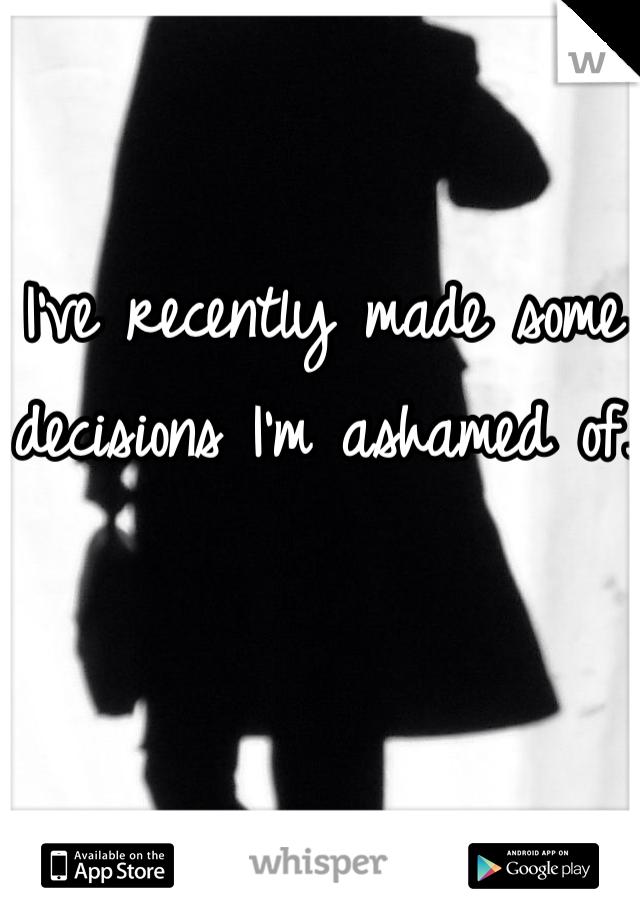 I've recently made some decisions I'm ashamed of.