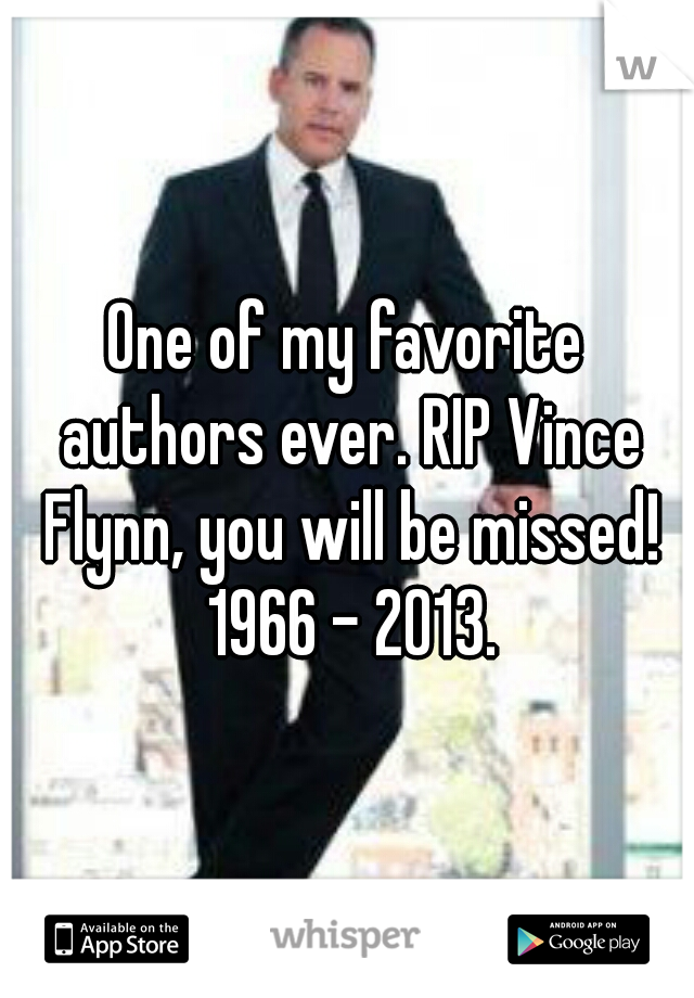One of my favorite authors ever. RIP Vince Flynn, you will be missed! 1966 - 2013.
