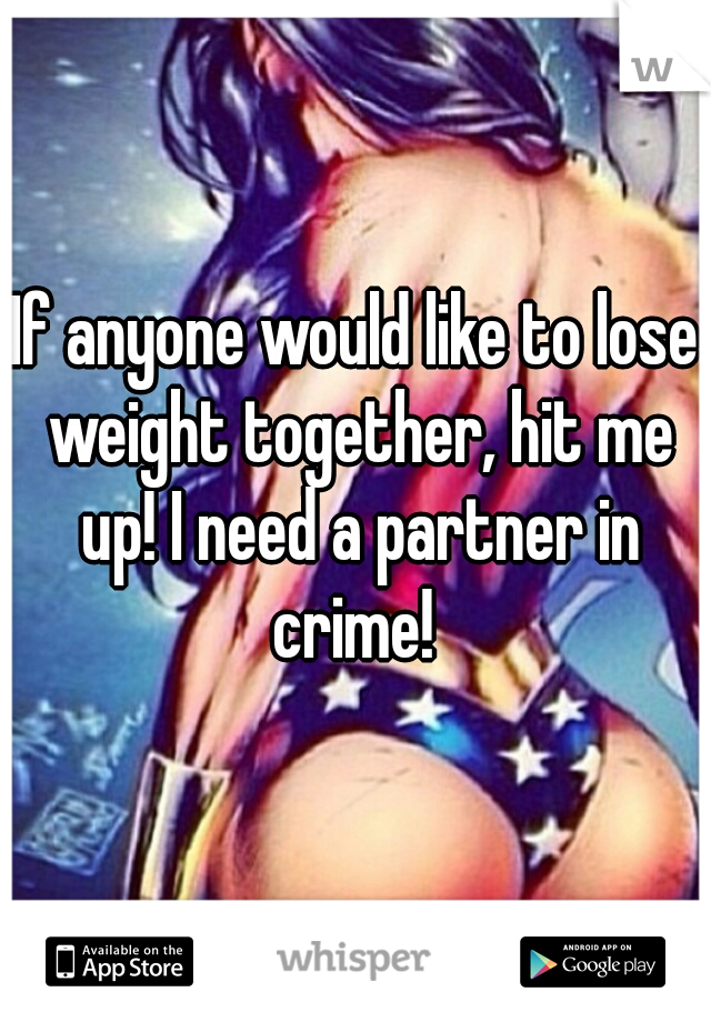 If anyone would like to lose weight together, hit me up! I need a partner in crime!