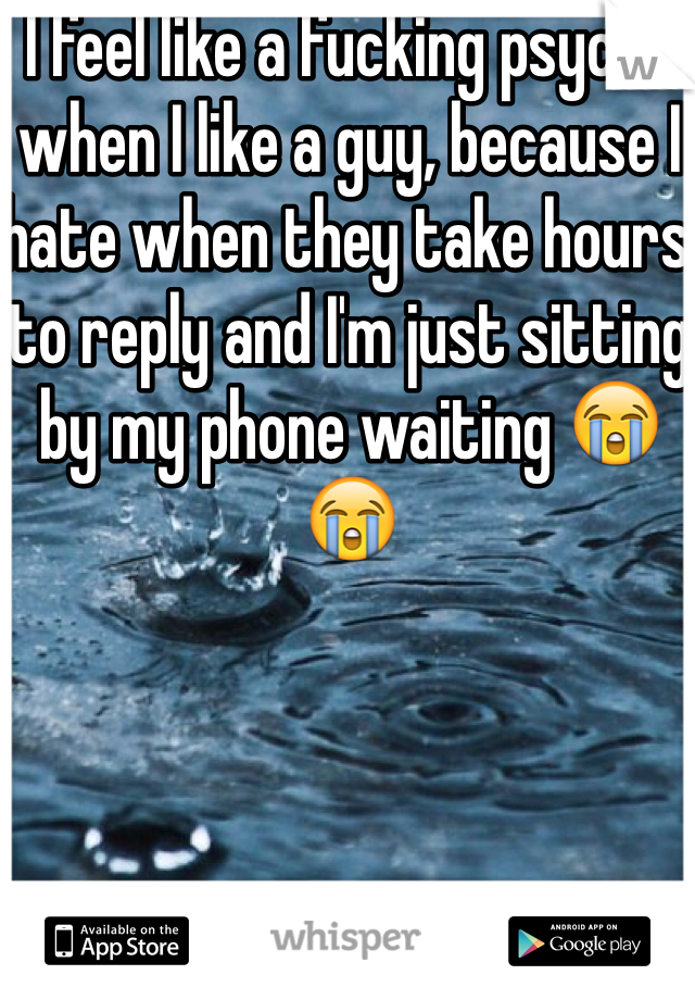 I feel like a fucking psycho when I like a guy, because I hate when they take hours to reply and I'm just sitting by my phone waiting 😭😭