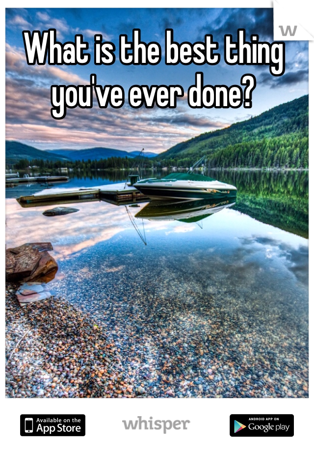 What is the best thing you've ever done?