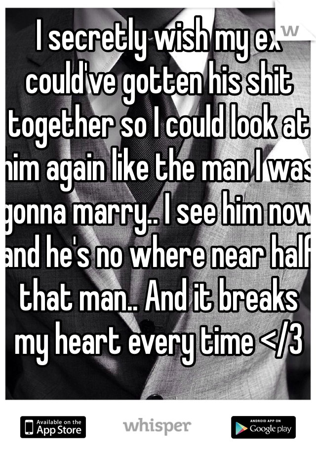 I secretly wish my ex could've gotten his shit together so I could look at him again like the man I was gonna marry.. I see him now and he's no where near half that man.. And it breaks my heart every time </3