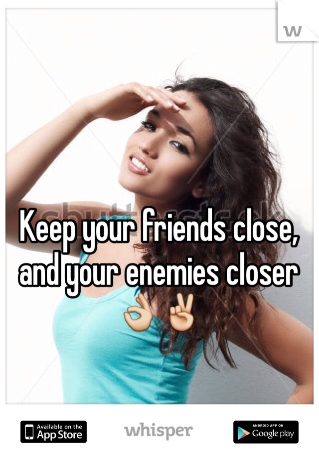 Keep your friends close, and your enemies closer 👌✌️