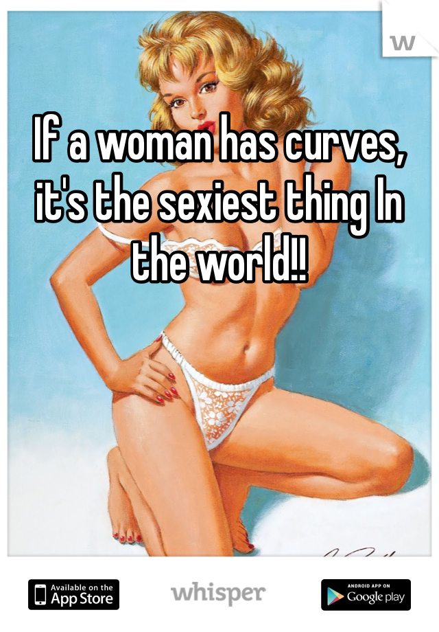 If a woman has curves, it's the sexiest thing In the world!!