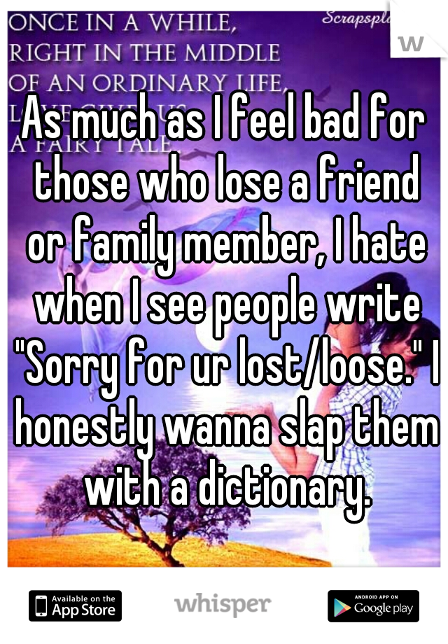 "As much as I feel bad for those who lose a friend or family member, I hate when I see people write ""Sorry for ur lost/loose."" I honestly wanna slap them with a dictionary."