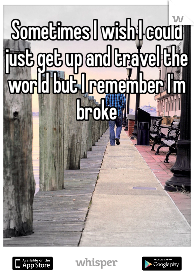 Sometimes I wish I could just get up and travel the world but I remember I'm broke