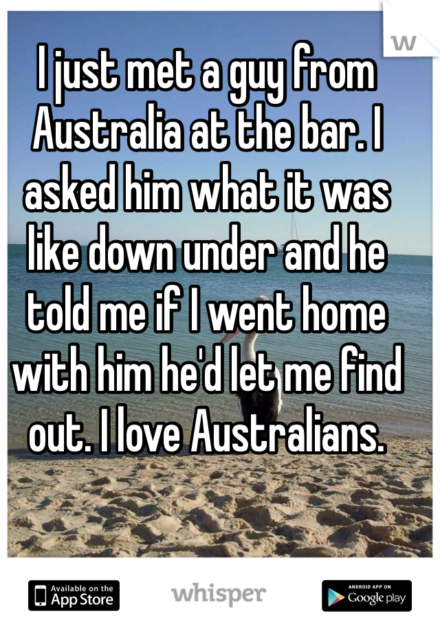 I just met a guy from Australia at the bar. I asked him what it was like down under and he told me if I went home with him he'd let me find out. I love Australians.