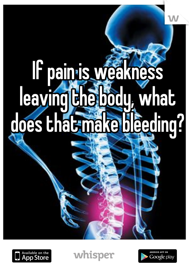 If pain is weakness leaving the body, what does that make bleeding?