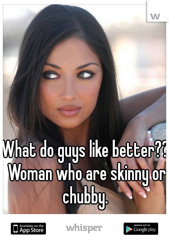 What do guys like better?? Woman who are skinny or chubby.