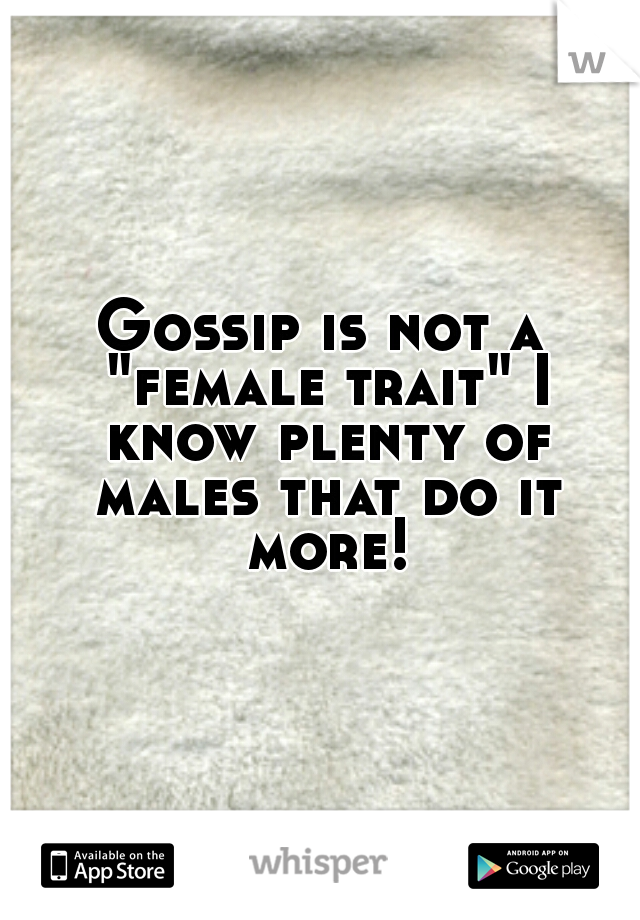"""Gossip is not a """"female trait"""" I know plenty of males that do it more!"""