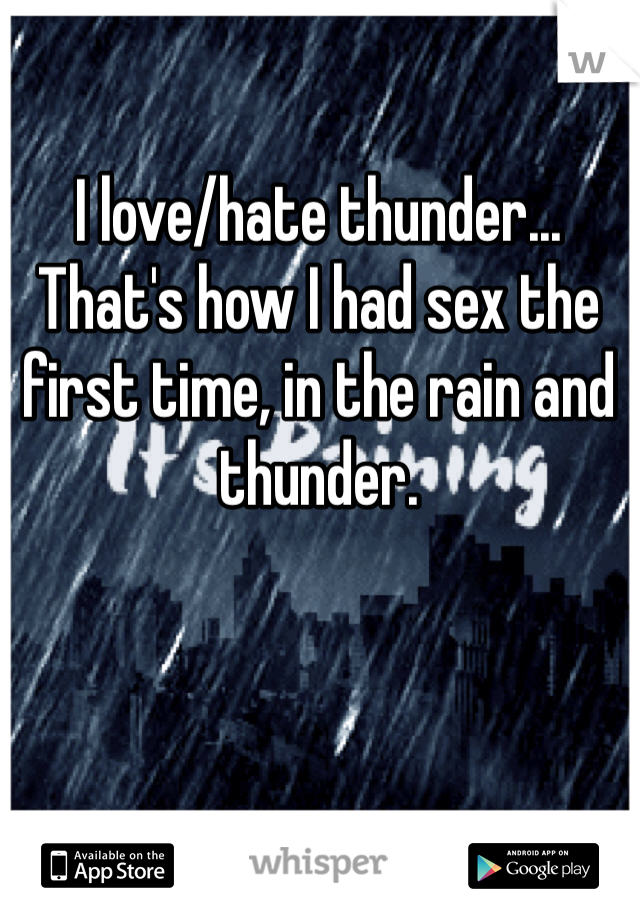 I love/hate thunder... That's how I had sex the first time, in the rain and thunder.