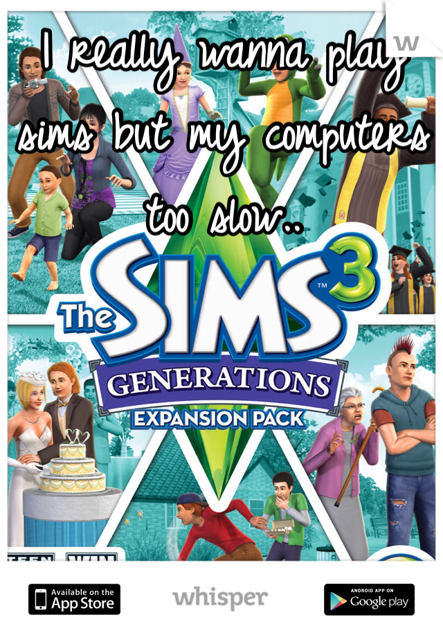 I really wanna play sims but my computers too slow..