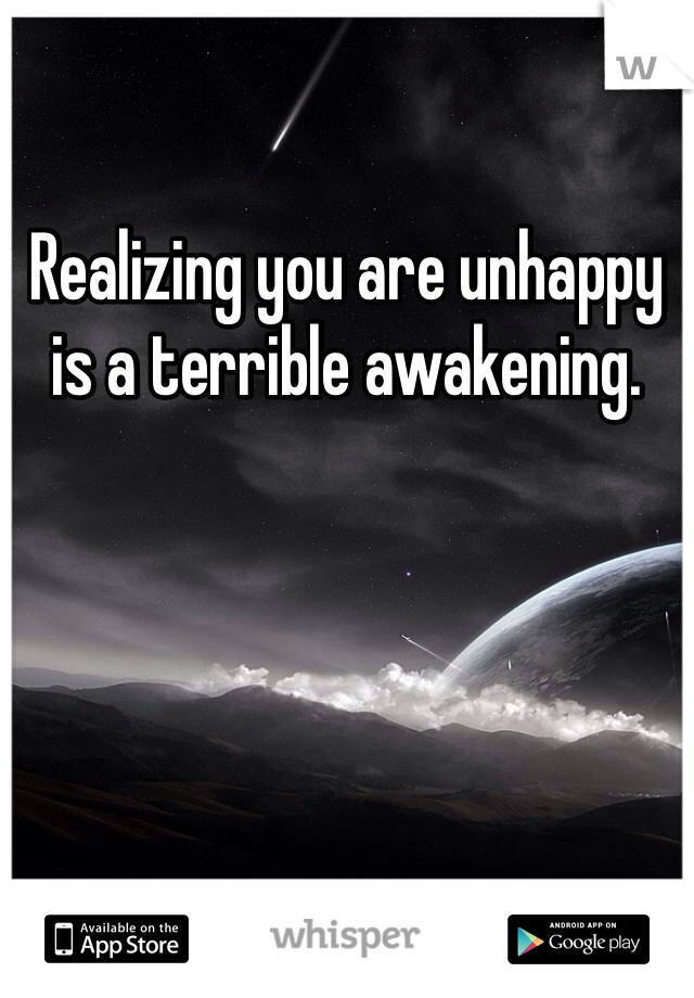 Realizing you are unhappy is a terrible awakening.