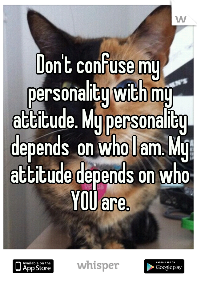 Don't confuse my personality with my attitude. My personality depends  on who I am. My attitude depends on who YOU are.
