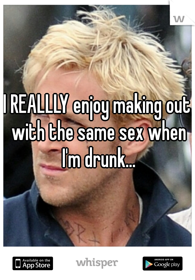 I REALLLY enjoy making out with the same sex when I'm drunk...