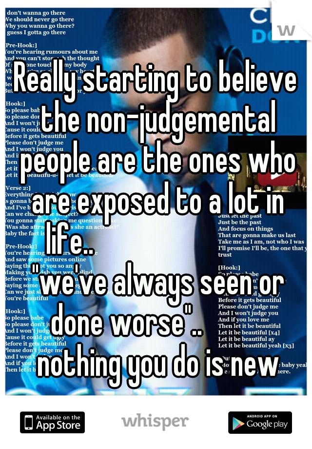 """Really starting to believe the non-judgemental people are the ones who are exposed to a lot in life..                             """"we've always seen or done worse""""..           nothing you do is new"""