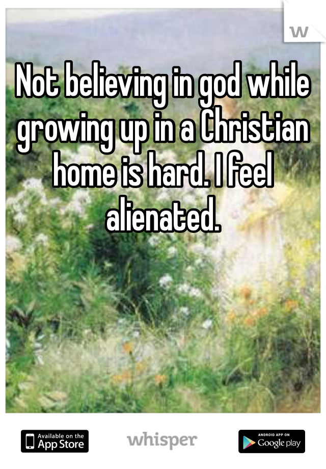Not believing in god while growing up in a Christian home is hard. I feel alienated.