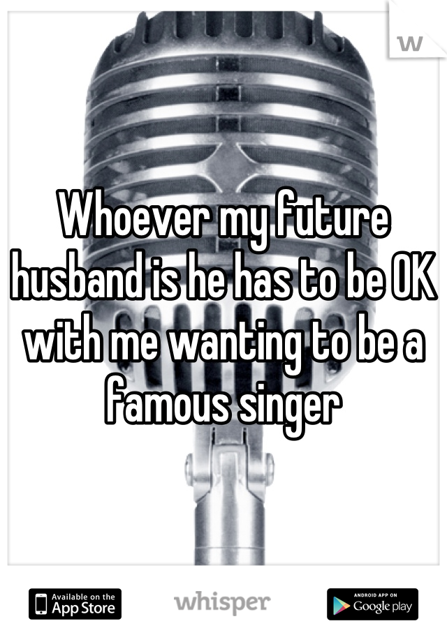 Whoever my future husband is he has to be OK with me wanting to be a famous singer