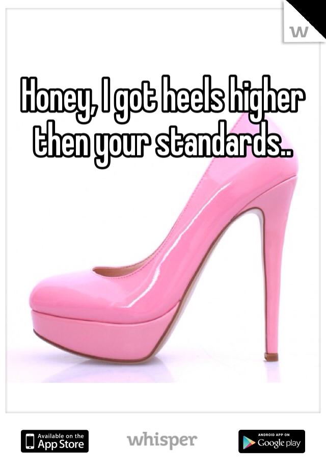 Honey, I got heels higher then your standards..