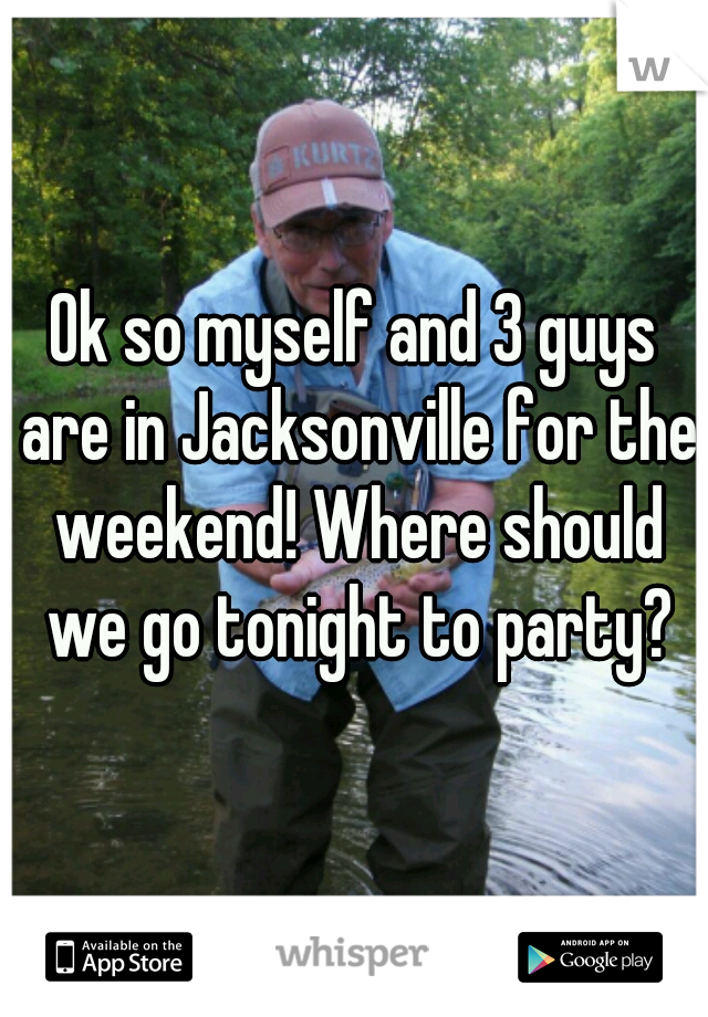 Ok so myself and 3 guys are in Jacksonville for the weekend! Where should we go tonight to party?