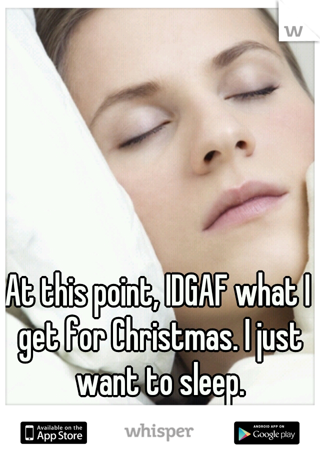 At this point, IDGAF what I get for Christmas. I just want to sleep.