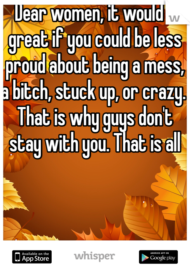 Dear women, it would e great if you could be less proud about being a mess, a bitch, stuck up, or crazy. That is why guys don't stay with you. That is all