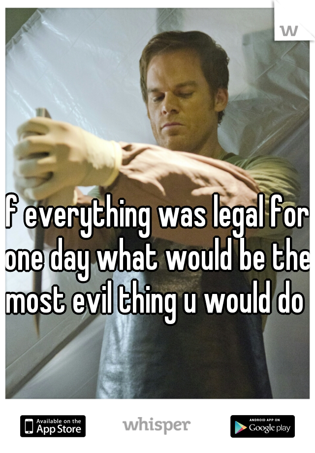 If everything was legal for one day what would be the most evil thing u would do