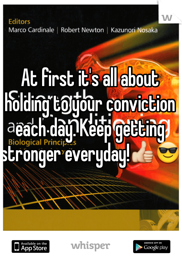 At first it's all about holding to your conviction each day. Keep getting stronger everyday!👍😎