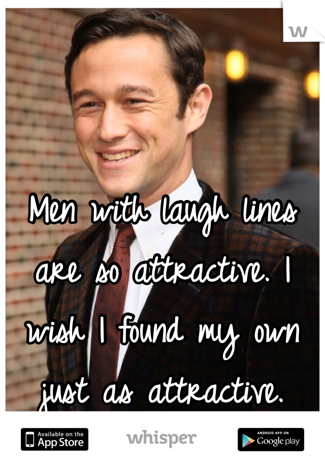 Men with laugh lines are so attractive. I wish I found my own just as attractive.