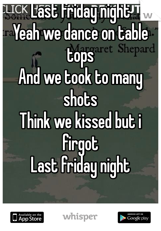 Last friday night Yeah we dance on table tops And we took to many shots Think we kissed but i firgot Last friday night