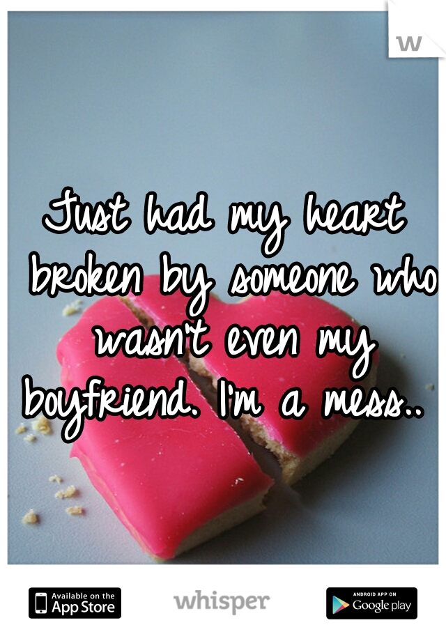 Just had my heart broken by someone who wasn't even my boyfriend. I'm a mess..