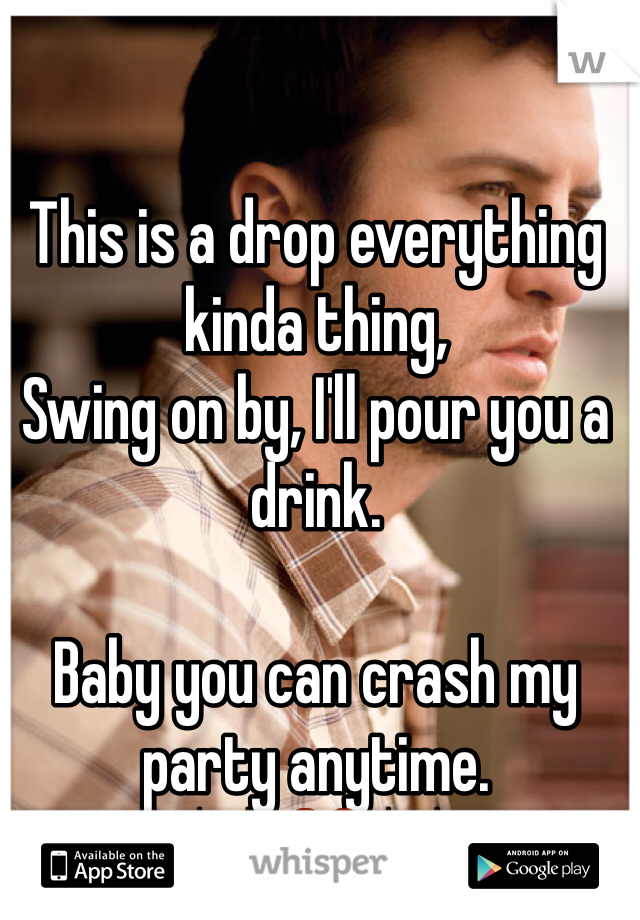 This is a drop everything kinda thing, Swing on by, I'll pour you a drink.   Baby you can crash my party anytime. 🎶 ❤️🎶