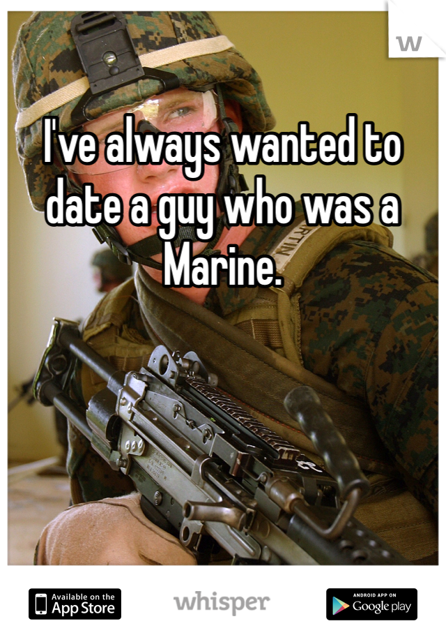 I've always wanted to date a guy who was a Marine.