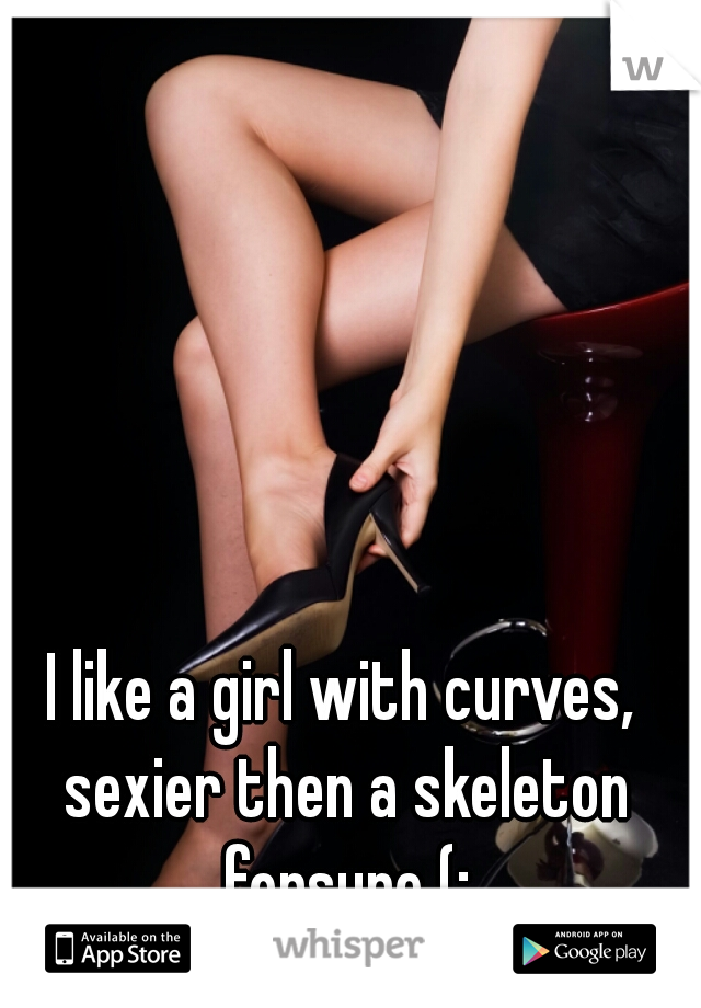 I like a girl with curves, sexier then a skeleton forsure (: